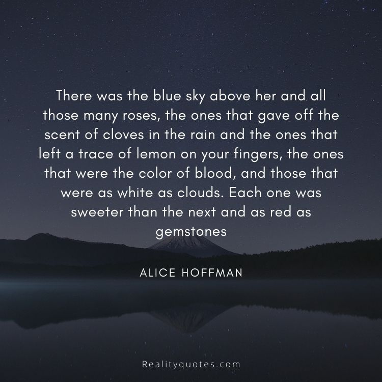 There was the blue sky above her and all those many roses, the ones that gave off the scent of cloves in the rain and the ones that left a trace of lemon on your fingers, the ones that were the color of blood, and those that were as white as clouds. Each one was sweeter than the next and as red as gemstones