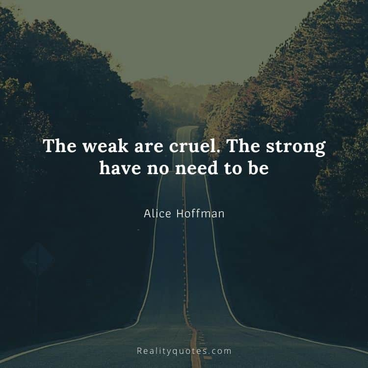 The weak are cruel. The strong have no need to be