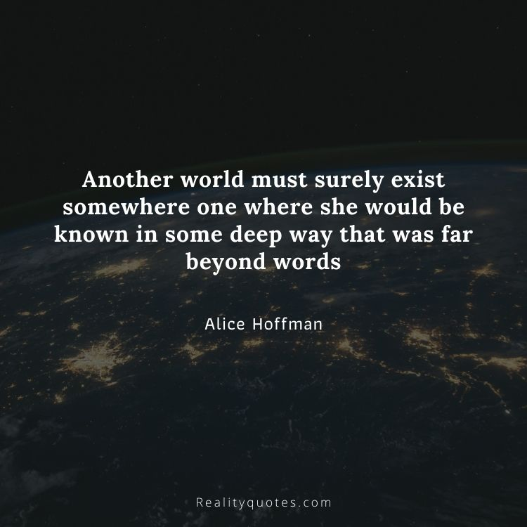 Another world must surely exist somewhere one where she would be known in some deep way that was far beyond words