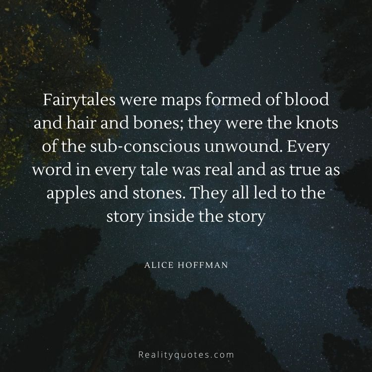 Fairytales were maps formed of blood and hair and bones; they were the knots of the sub-conscious unwound. Every word in every tale was real and as true as apples and stones. They all led to the story inside the story