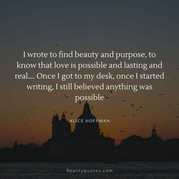 I wrote to find beauty and purpose, to know that love is possible and lasting and real…. Once I got to my desk, once I started writing, I still believed anything was possible