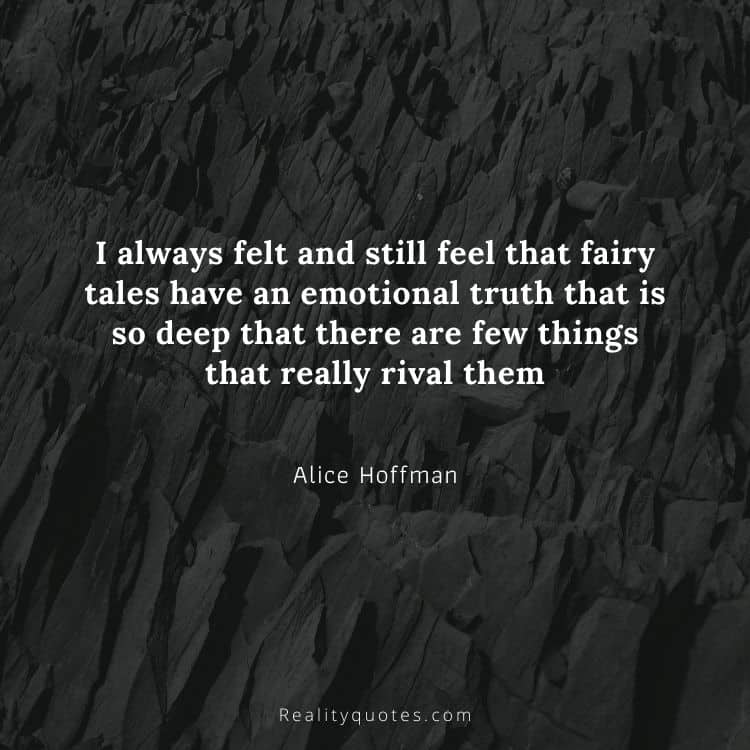 I always felt and still feel that fairy tales have an emotional truth that is so deep that there are few things that really rival them