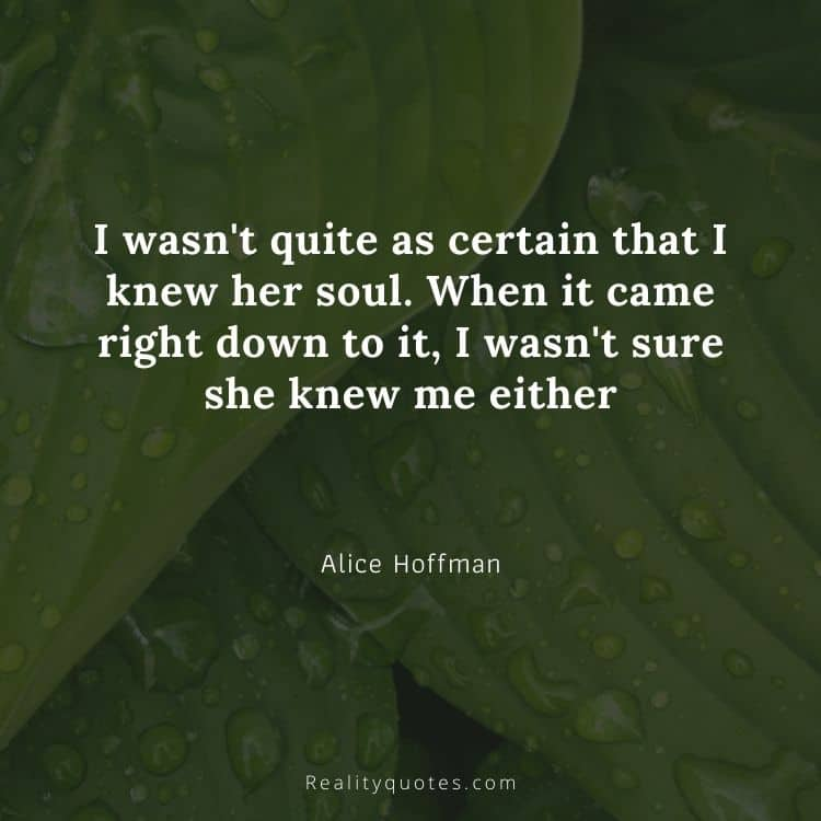 I wasn't quite as certain that I knew her soul. When it came right down to it, I wasn't sure she knew me either
