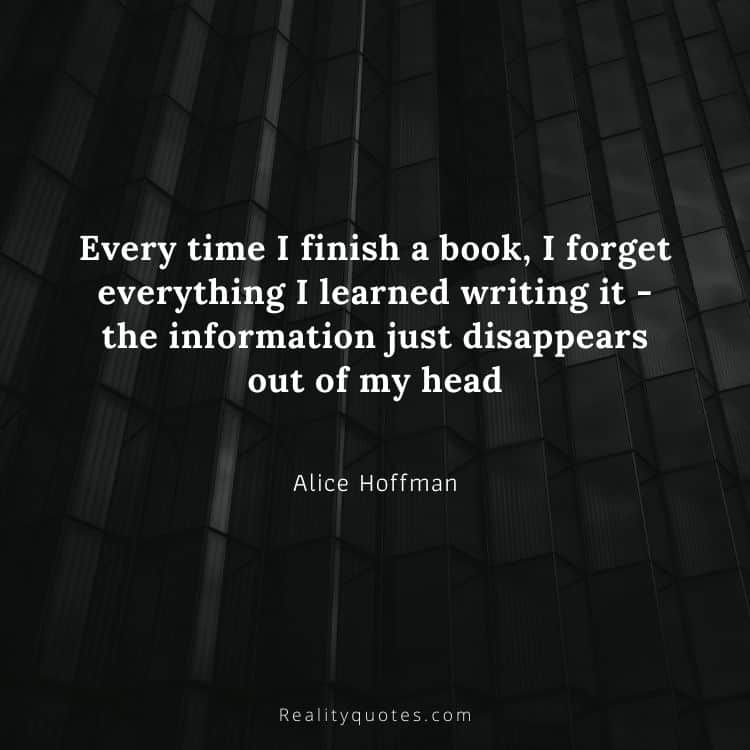 Every time I finish a book, I forget everything I learned writing it - the information just disappears out of my head