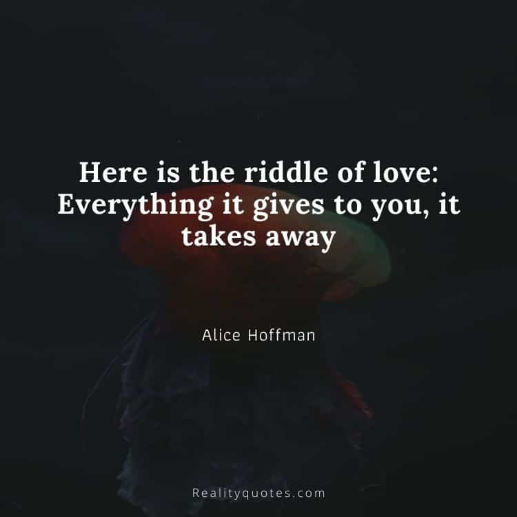 Here is the riddle of love: Everything it gives to you, it takes away