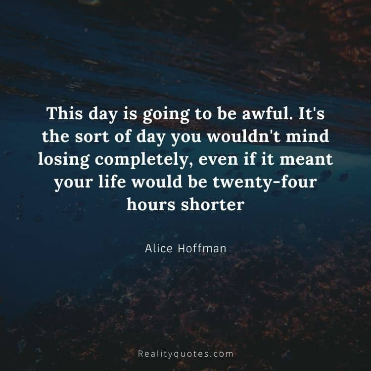 This day is going to be awful. It's the sort of day you wouldn't mind losing completely, even if it meant your life would be twenty-four hours shorter