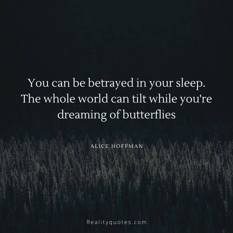 You can be betrayed in your sleep. The whole world can tilt while you're dreaming of butterflies