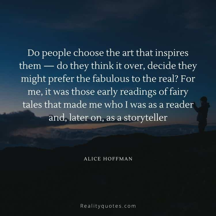 Do people choose the art that inspires them — do they think it over, decide they might prefer the fabulous to the real? For me, it was those early readings of fairy tales that made me who I was as a reader and, later on, as a storyteller