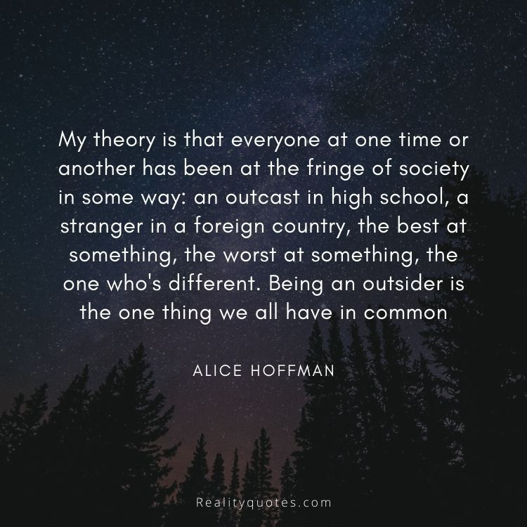 My theory is that everyone at one time or another has been at the fringe of society in some way: an outcast in high school, a stranger in a foreign country, the best at something, the worst at something, the one who's different. Being an outsider is the one thing we all have in common