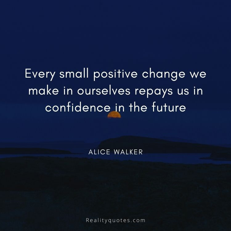 Every small positive change we make in ourselves repays us in confidence in the future