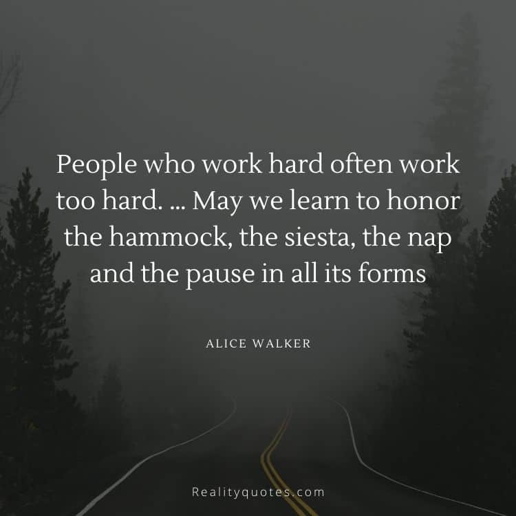 People who work hard often work too hard. … May we learn to honor the hammock, the siesta, the nap and the pause in all its forms