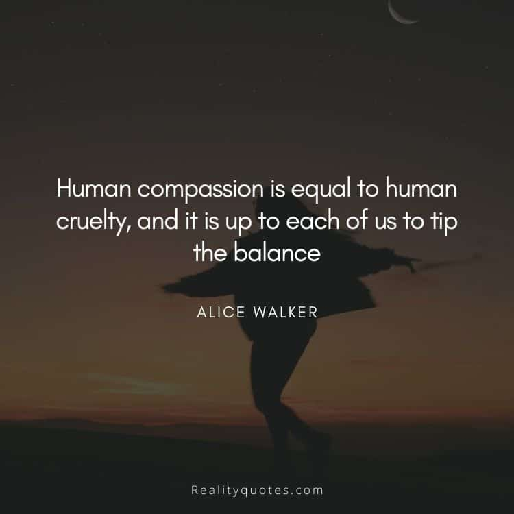Human compassion is equal to human cruelty, and it is up to each of us to tip the balance