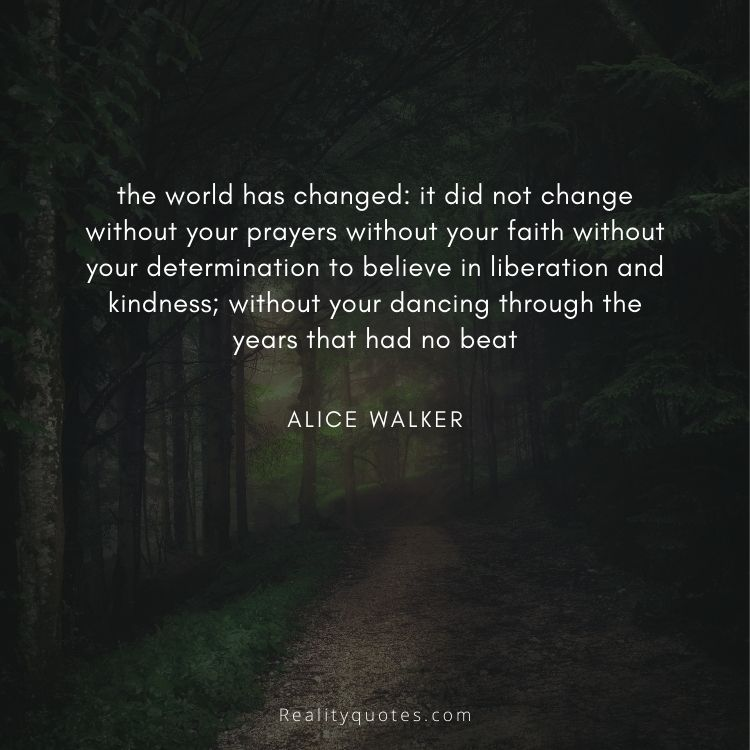 the world has changed: it did not change without your prayers without your faith without your determination to believe in liberation and kindness; without your dancing through the years that had no beat