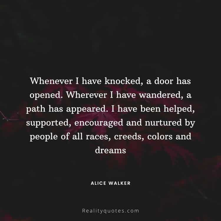 Whenever I have knocked, a door has opened. Wherever I have wandered, a path has appeared. I have been helped, supported, encouraged and nurtured by people of all races, creeds, colors and dreams