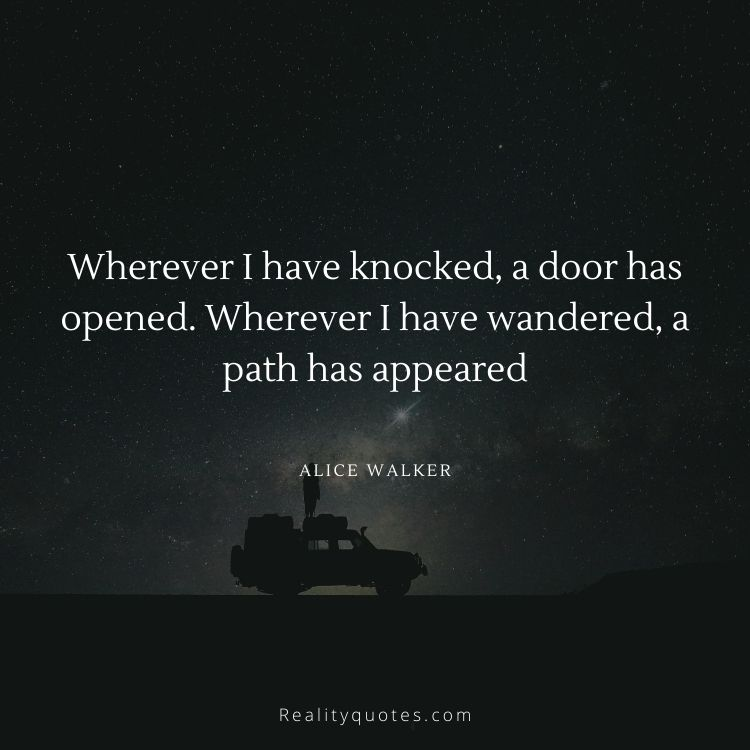 Wherever I have knocked, a door has opened. Wherever I have wandered, a path has appeared