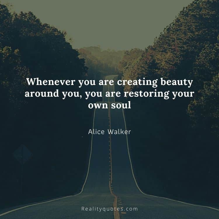 Whenever you are creating beauty around you, you are restoring your own soul