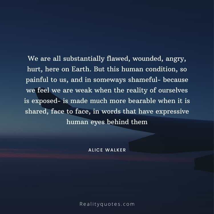 We are all substantially flawed, wounded, angry, hurt, here on Earth. But this human condition, so painful to us, and in someways shameful- because we feel we are weak when the reality of ourselves is exposed- is made much more bearable when it is shared, face to face, in words that have expressive human eyes behind them