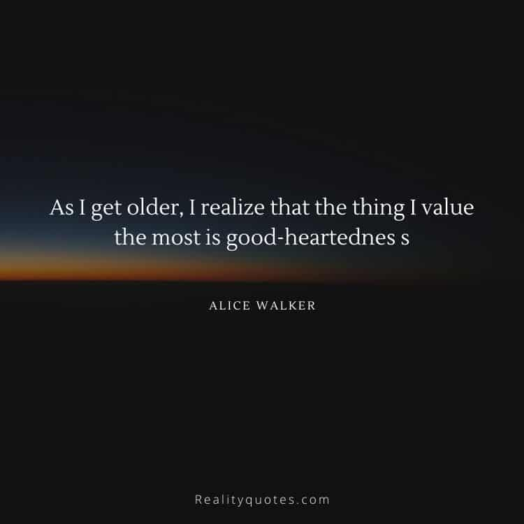 As I get older, I realize that the thing I value the most is good-heartednes s