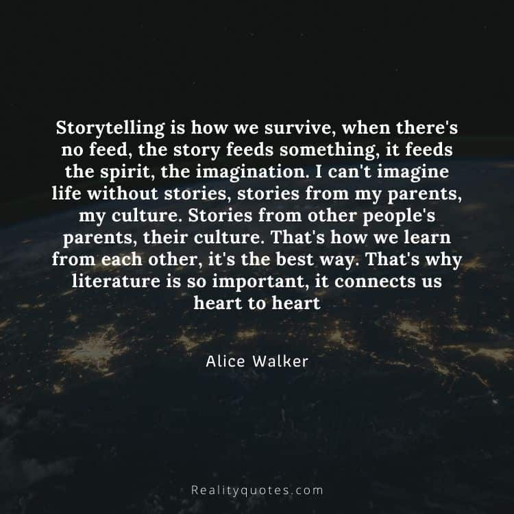 Storytelling is how we survive, when there's no feed, the story feeds something, it feeds the spirit, the imagination. I can't imagine life without stories, stories from my parents, my culture. Stories from other people's parents, their culture. That's how we learn from each other, it's the best way. That's why literature is so important, it connects us heart to heart