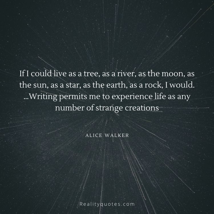 If I could live as a tree, as a river, as the moon, as the sun, as a star, as the earth, as a rock, I would. …Writing permits me to experience life as any number of strange creations