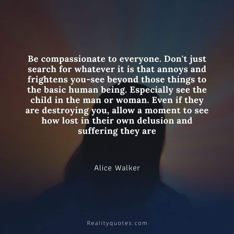 Be compassionate to everyone. Don't just search for whatever it is that annoys and frightens you-see beyond those things to the basic human being. Especially see the child in the man or woman. Even if they are destroying you, allow a moment to see how lost in their own delusion and suffering they are
