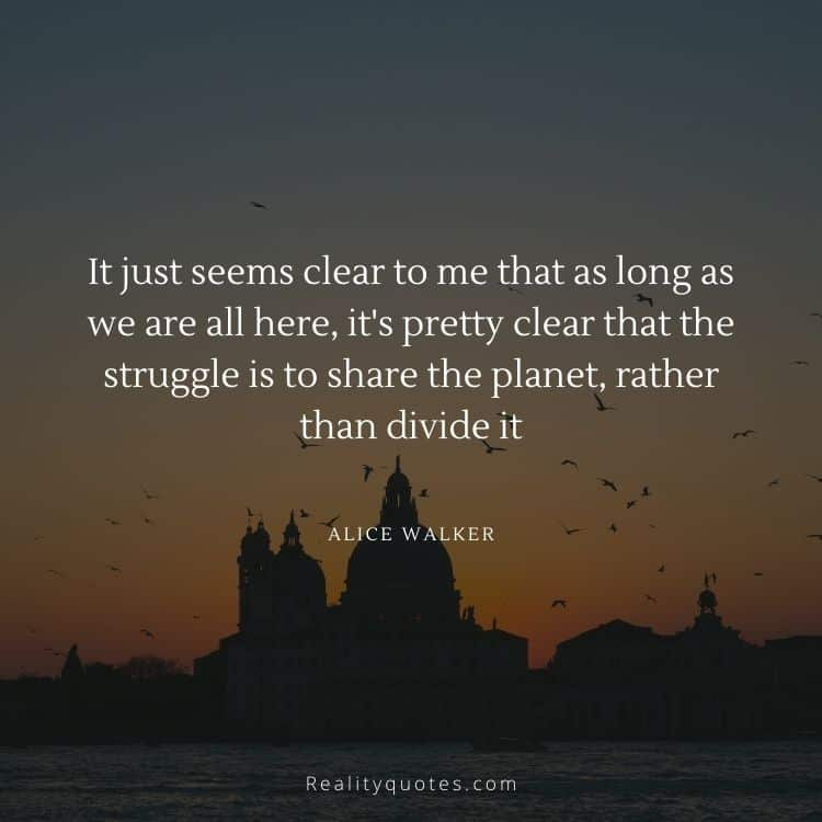 It just seems clear to me that as long as we are all here, it's pretty clear that the struggle is to share the planet, rather than divide it