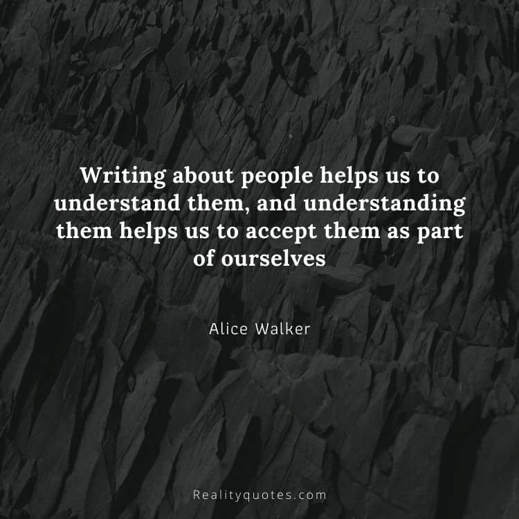 Writing about people helps us to understand them, and understanding them helps us to accept them as part of ourselves