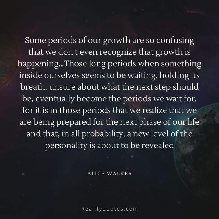 Some periods of our growth are so confusing that we don't even recognize that growth is happening…Those long periods when something inside ourselves seems to be waiting, holding its breath, unsure about what the next step should be, eventually become the periods we wait for, for it is in those periods that we realize that we are being prepared for the next phase of our life and that, in all probability, a new level of the personality is about to be revealed