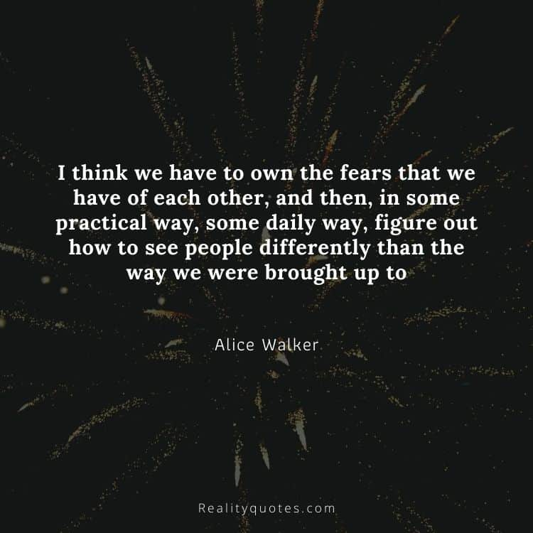 I think we have to own the fears that we have of each other, and then, in some practical way, some daily way, figure out how to see people differently than the way we were brought up to