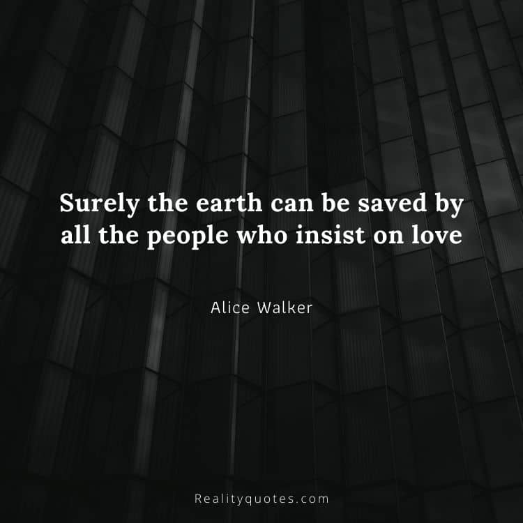 Surely the earth can be saved by all the people who insist on love