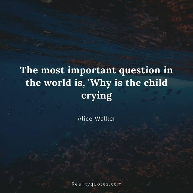 The most important question in the world is, 'Why is the child crying