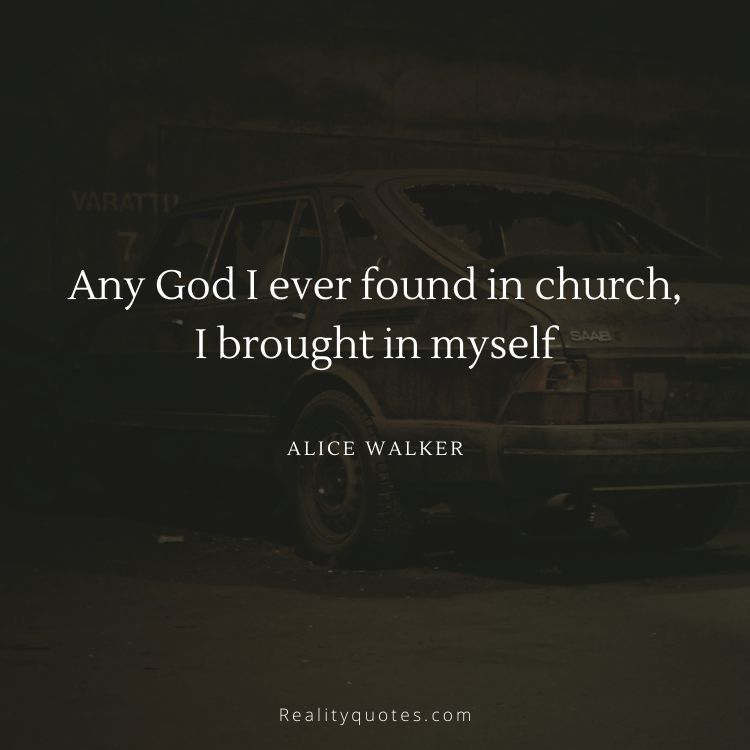 Any God I ever found in church, I brought in myself