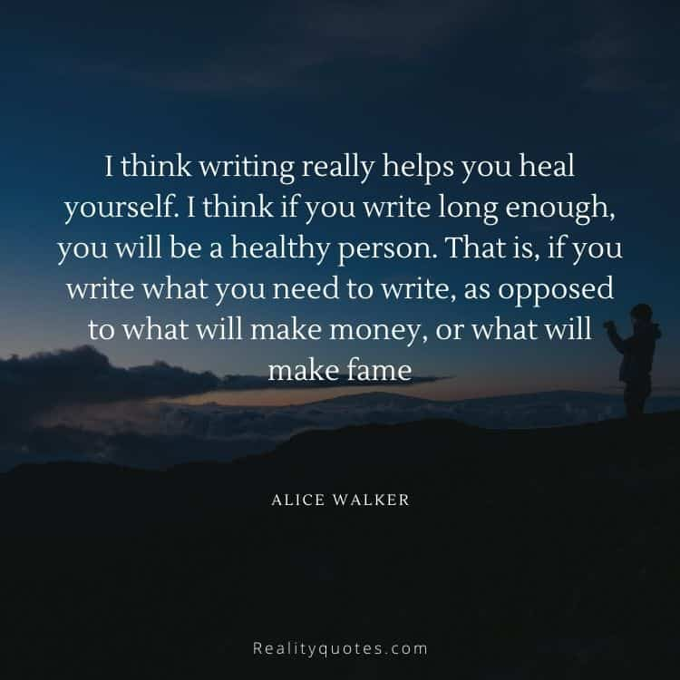 I think writing really helps you heal yourself. I think if you write long enough, you will be a healthy person. That is, if you write what you need to write, as opposed to what will make money, or what will make fame