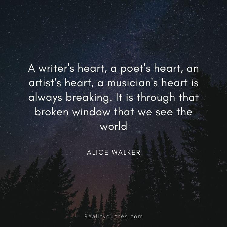 A writer's heart, a poet's heart, an artist's heart, a musician's heart is always breaking. It is through that broken window that we see the world