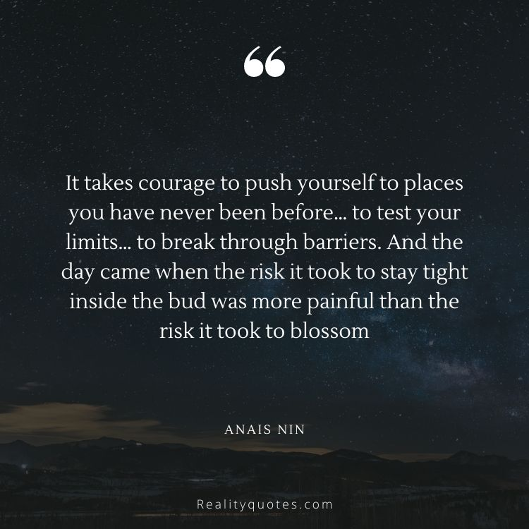 It takes courage to push yourself to places you have never been before… to test your limits… to break through barriers. And the day came when the risk it took to stay tight inside the bud was more painful than the risk it took to blossom