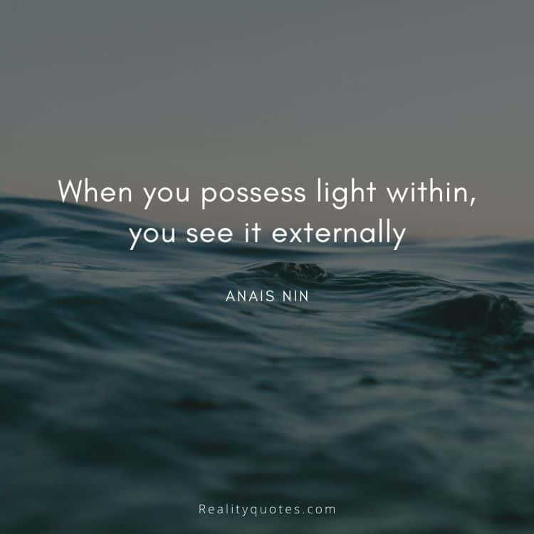 When you possess light within, you see it externally