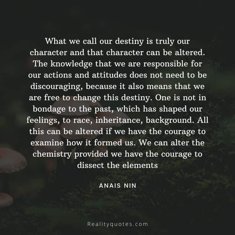 What we call our destiny is truly our character and that character can be altered. The knowledge that we are responsible for our actions and attitudes does not need to be discouraging, because it also means that we are free to change this destiny. One is not in bondage to the past, which has shaped our feelings, to race, inheritance, background. All this can be altered if we have the courage to examine how it formed us. We can alter the chemistry provided we have the courage to dissect the elements
