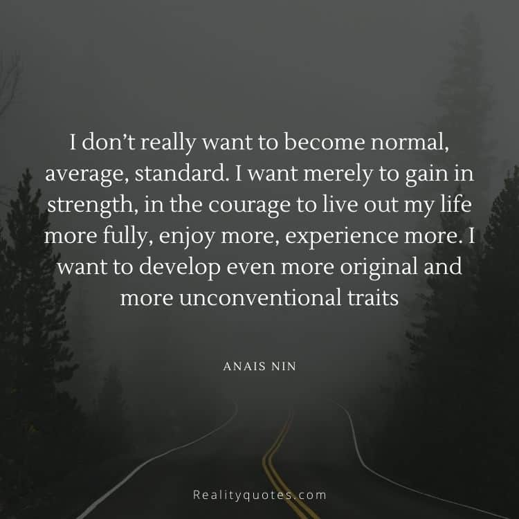 I don't really want to become normal, average, standard. I want merely to gain in strength, in the courage to live out my life more fully, enjoy more, experience more. I want to develop even more original and more unconventional traits