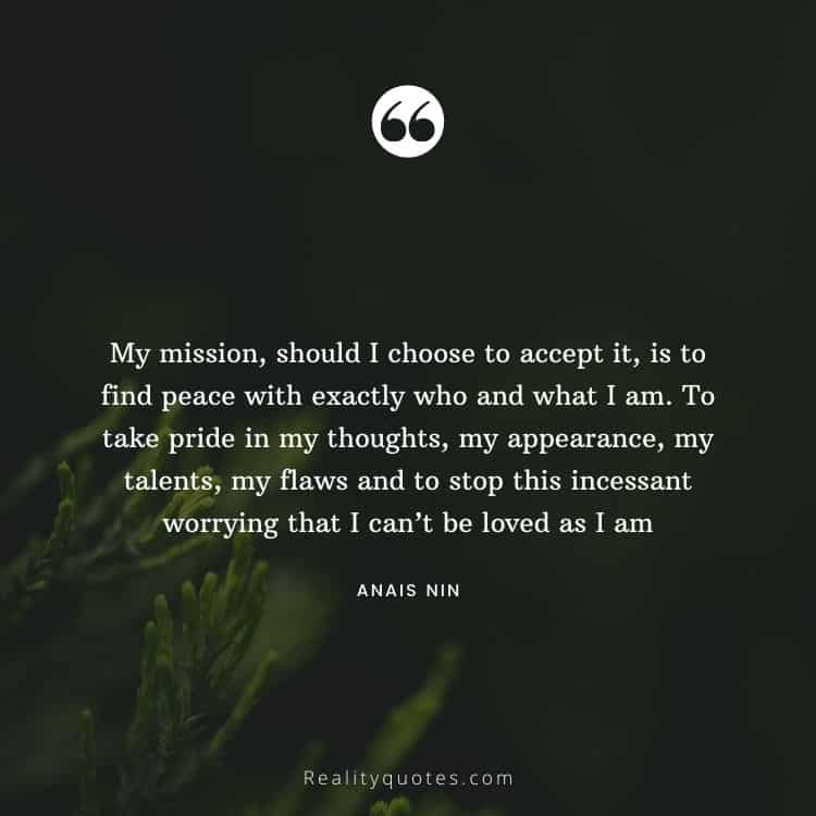 My mission, should I choose to accept it, is to find peace with exactly who and what I am. To take pride in my thoughts, my appearance, my talents, my flaws and to stop this incessant worrying that I can't be loved as I am