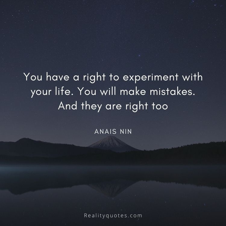 You have a right to experiment with your life. You will make mistakes. And they are right too