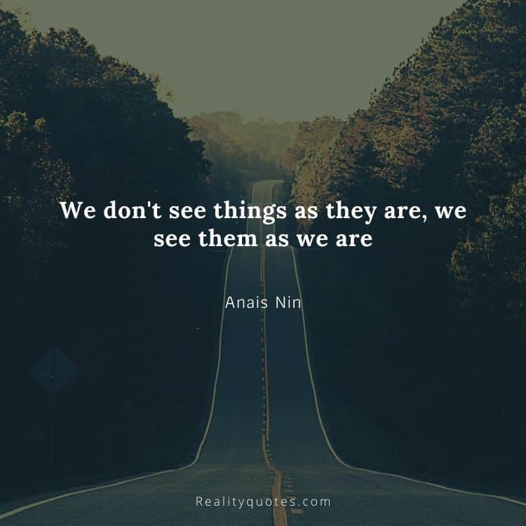 We don't see things as they are, we see them as we are