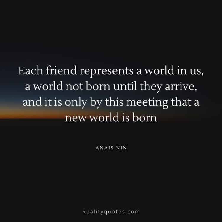 Each friend represents a world in us, a world not born until they arrive, and it is only by this meeting that a new world is born