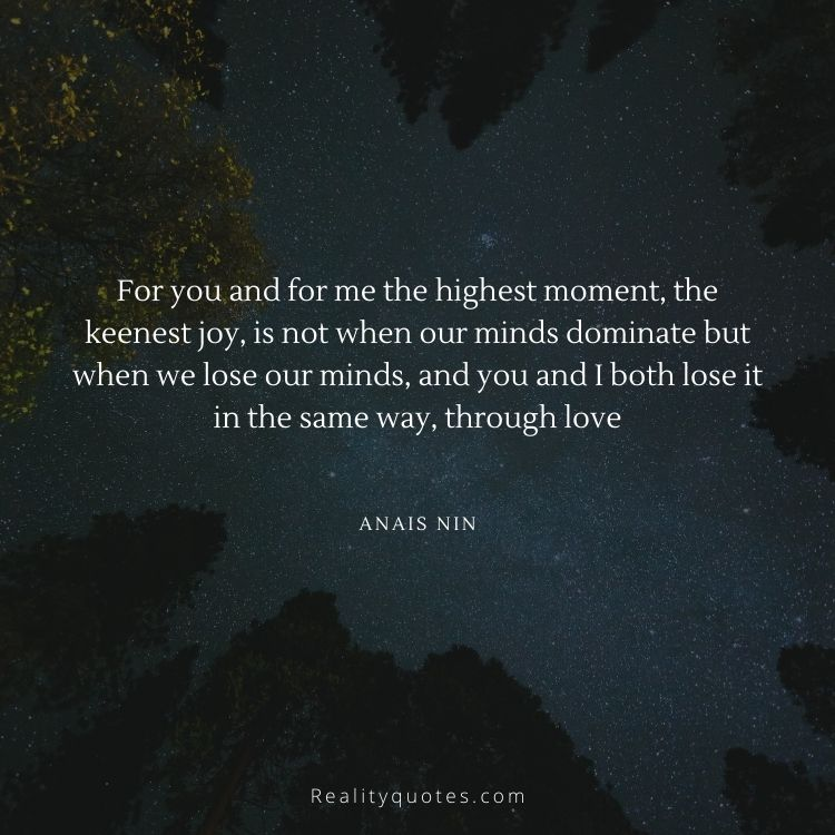 For you and for me the highest moment, the keenest joy, is not when our minds dominate but when we lose our minds, and you and I both lose it in the same way, through love