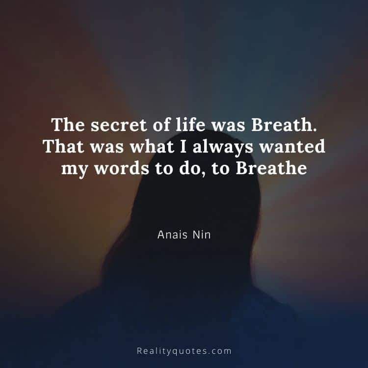 The secret of life was Breath. That was what I always wanted my words to do, to Breathe