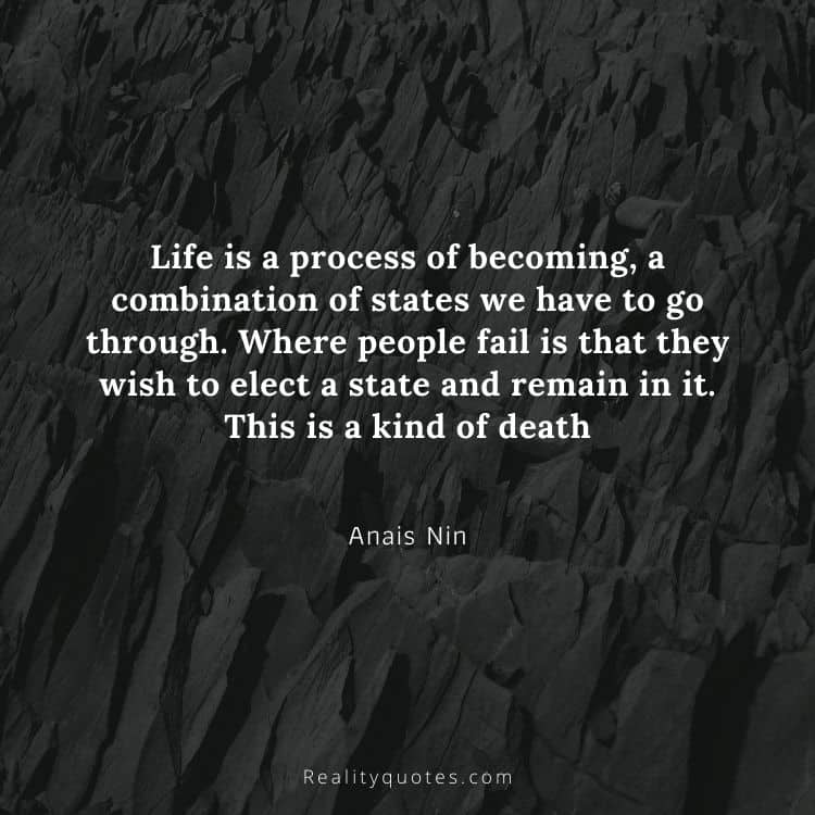 Life is a process of becoming, a combination of states we have to go through. Where people fail is that they wish to elect a state and remain in it. This is a kind of death