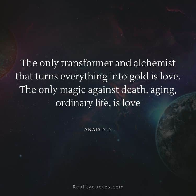 The only transformer and alchemist that turns everything into gold is love. The only magic against death, aging, ordinary life, is love