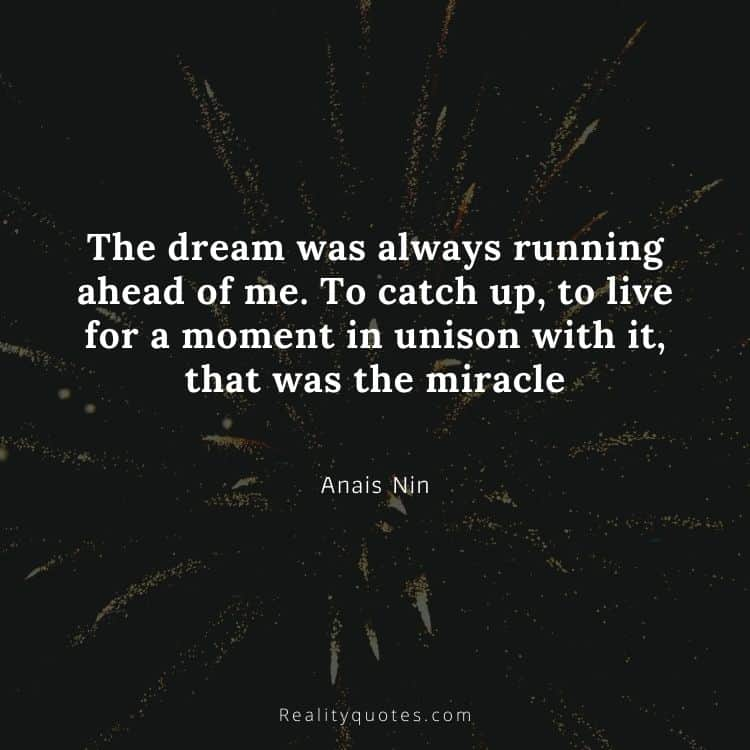 The dream was always running ahead of me. To catch up, to live for a moment in unison with it, that was the miracle