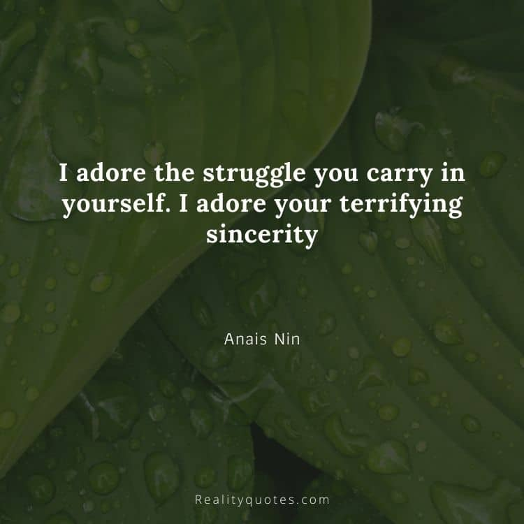 I adore the struggle you carry in yourself. I adore your terrifying sincerity