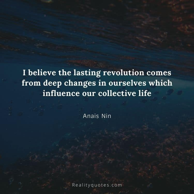 I believe the lasting revolution comes from deep changes in ourselves which influence our collective life
