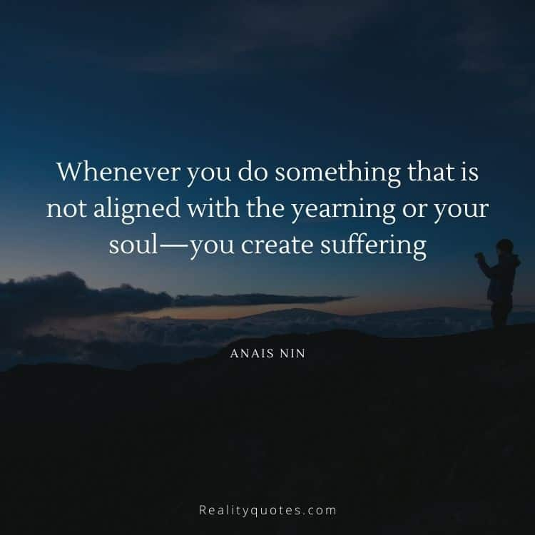 Whenever you do something that is not aligned with the yearning or your soul—you create suffering